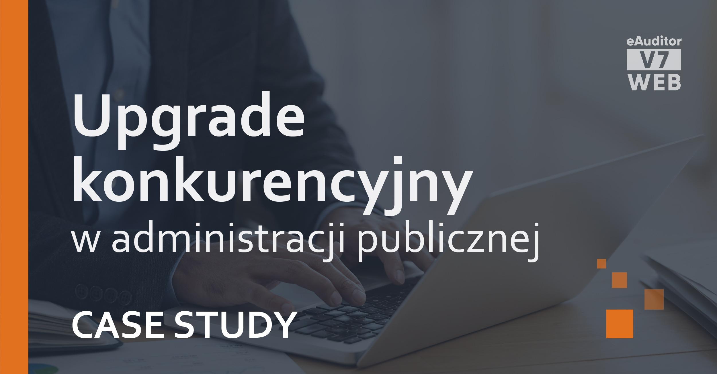 eAuditor Case Study Upgrade konkurencyjny w administracji publicznej
